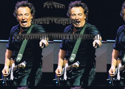 Springsteen wants you to PUT DA CHICKEN FINAHS DOWN!!1