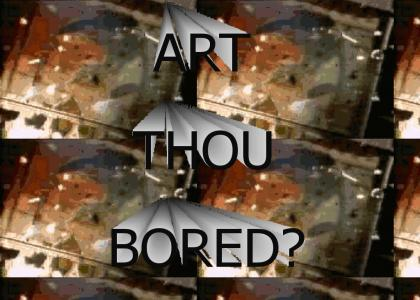 ART THOU BORED?