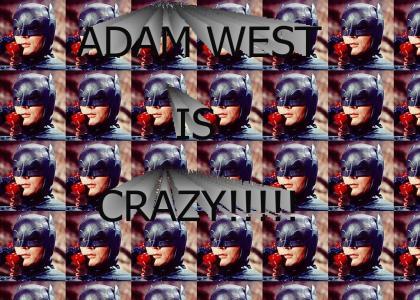 ADAM WEST IS CRAZY!!!!!