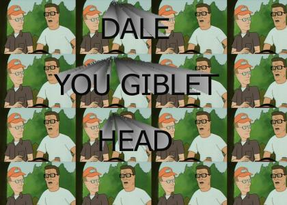 Dale, you GIBLET HEAD