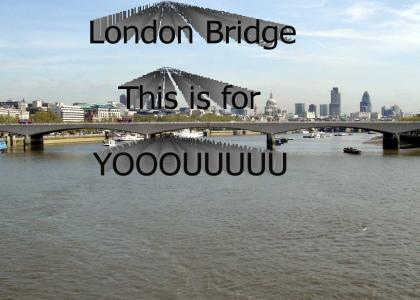 London Bridge....this is for yooouuuu