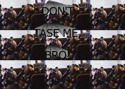 DON'T TASE ME, BRO!