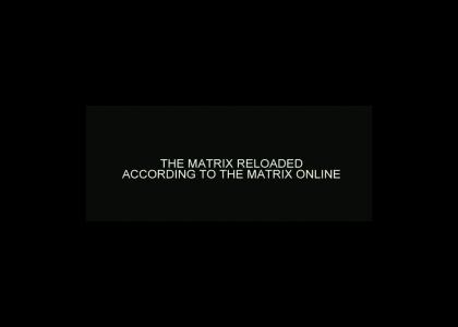 The Matrix Reloaded according to the Matrix Online.