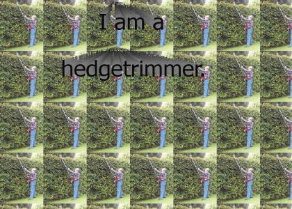 I am a hedgetrimmer.