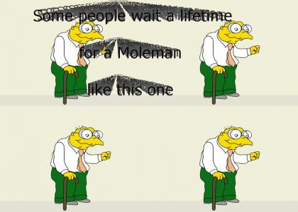 Some people wait a lifetime for a Moleman like this