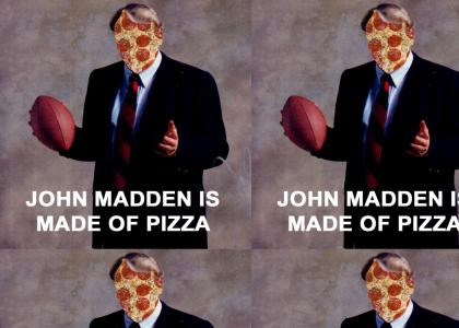 JOHN MADDEN IS MADE OF PIZZA