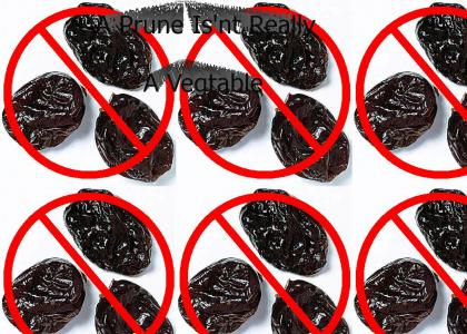 A Prune Is'nt really a Vegtable
