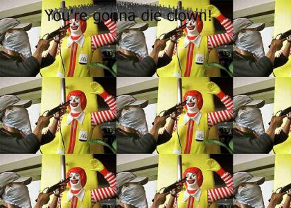 You're gonna die clown!  (Ronald noooo!)