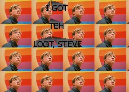 I GOT THE LOOT, STEVE!!1!