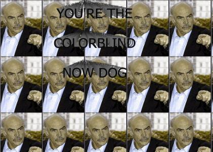 You're the colorblind now dog!