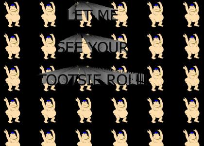 Let me see your tootsie roll!
