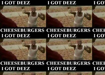 I GOT DEEZ CHEESEBURGERS MAN