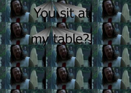 You sit at my table?!