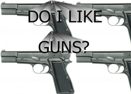 YES YOU LIKE GUNS.