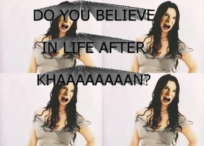 Do you believe in life after KHAAAAAAAAN?