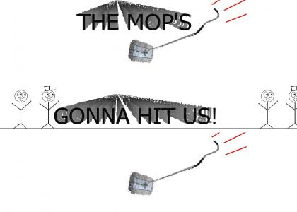 The Mop's Gonna Hit Us!