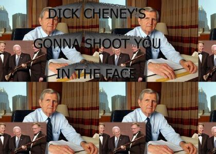 DICK CHENEY'S GONNA SHOOT YOU IN THE FACE