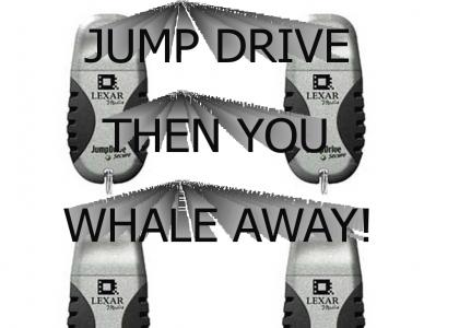 Jump drive then you whale away