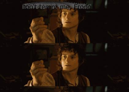 Don't tempt me, Frodo!