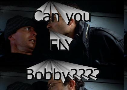 Can you fly Bobby?