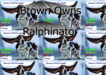 Btown OWNS ralphinator