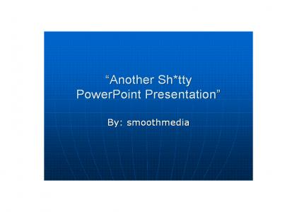 Another Shitty PowerPoint Presentation: by smoothmedia