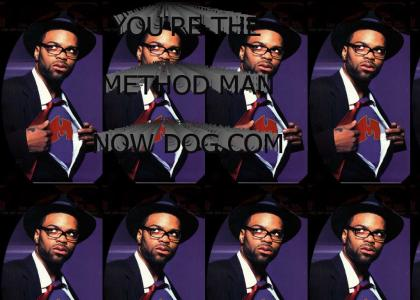 you're the method man now dog!