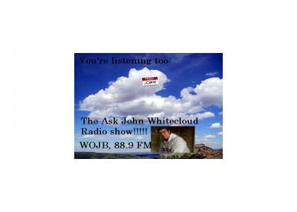 THE ASK JOHN WHITECLOUD SHOW!!!!!!!