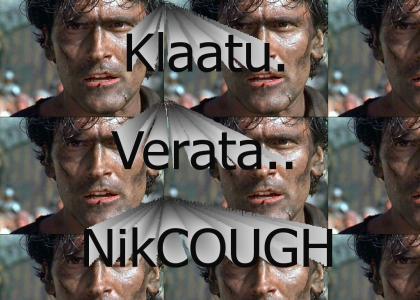 Klaatu...Verata...*cough* Nik...