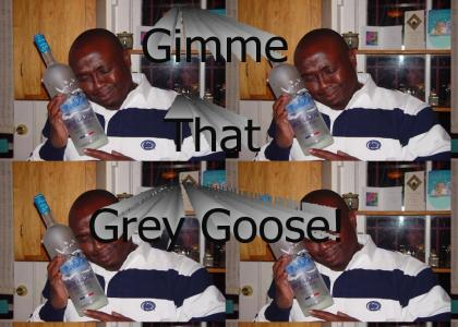 Gimme that Grey Goose!
