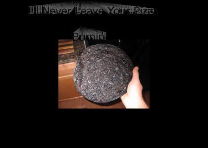 I'll never leave your pizza burnin