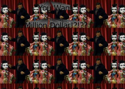 You want million dollar!?