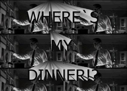Where's my dinner!?