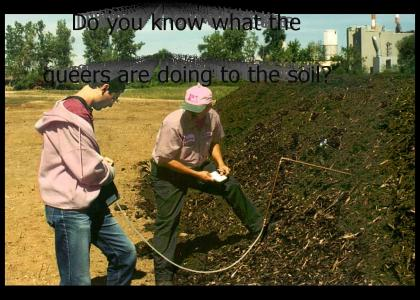Do you know what the queers are doing to the soil?
