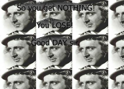 So you get NOTHING! You LOSE! Good DAY sir.