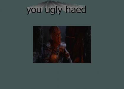 You ugly haed