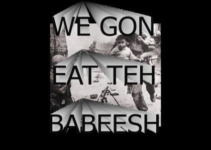 EAT TEH BABEESH!