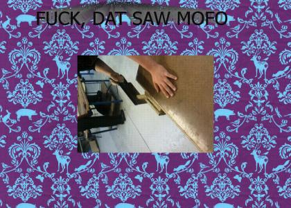 FUCKING SAWING THIS SHIT MOFO