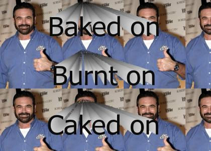 Baked on Burnt on Caked on