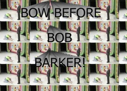 BOW BEFORE BOB BARKER.