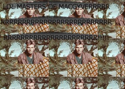 Masters of MACGYVERRRRRRRRRRRRRRRRRRR