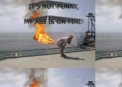 MY ASS IS ON FIRE!