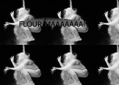 FLOUR MAAAAAAAN