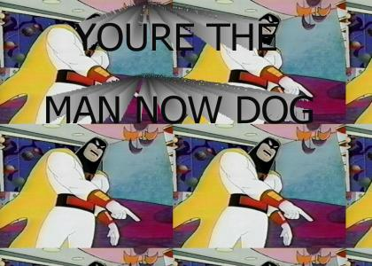 You're the man now dog! (Space Ghost)