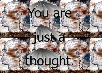 ...and you are just a thought.