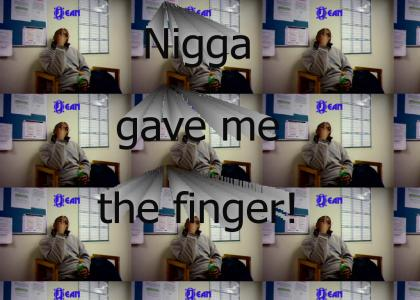 Nigga gave me the finger!