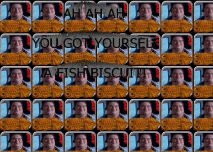 ah ah ah you got yourself a fish biscuit