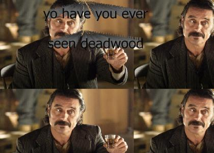 yo have you ever seen deadwood