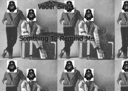 Always Somthing to Remind Vader : Vader sing somthing to remind me