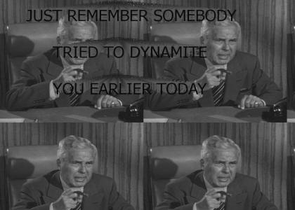 Just Remember Somebody Tried To Dynamite You Earlier Today.
